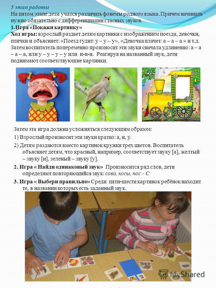 5 этап работы На пятом этапе дети учатся различать фонемы родного языка. Причем начинать нужно обязательно с дифференциации гласных звуков. 1. Игра «Покажи картинку» Ход игры: взрослый раздает детям картинки с изображением поезда, девочки, птички и о