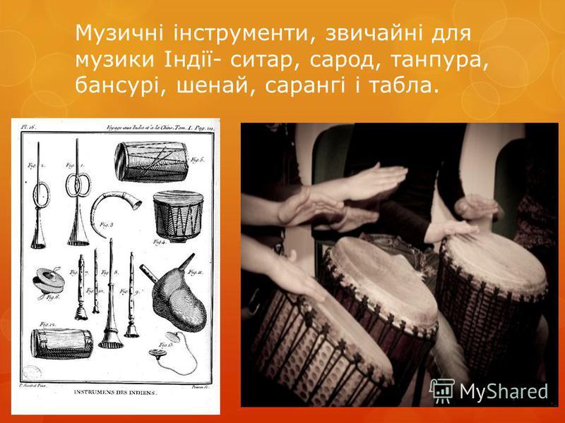 Музичні інструменти, звичайні для музики Iндiї- ситар, сарод, танпура, бансурі, шенай, сарангі і табла.