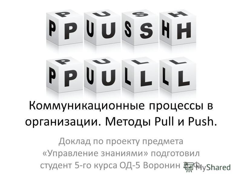 Доклад по проекту предмета «Управление знаниями» подготовил студент 5-го курса ОД-5 Воронин Э. Ф. Коммуникационные процессы в организации. Методы Pull и Push.