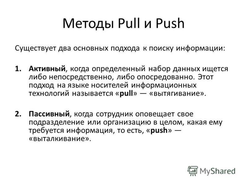Методы Pull и Push Существует два основных подхода к поиску информации: 1.Активный, когда определенный набор данных ищется либо непосредственно, либо опосредованно. Этот подход на языке носителей информационных технологий называется «pull» «вытягиван