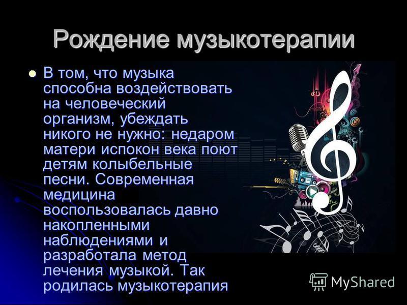 Рождение музыкотерапии В том, что музыка способна воздействовать на человеческий организм, убеждать никого не нужно: недаром матери испокон века поют детям колыбельные песни. Современная медицина воспользовалась давно накопленными наблюдениями и разр