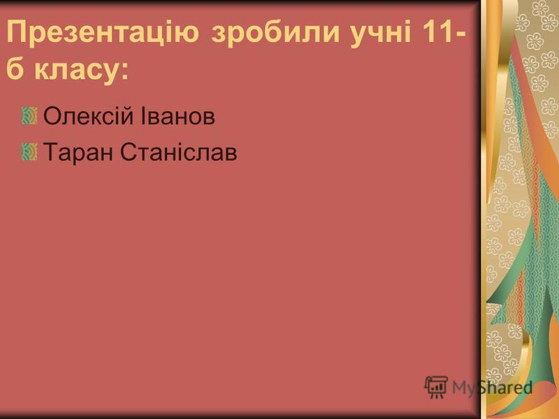 Презентацiю зробили учнi 11- б класу: Олексiй Iванов Таран Станiслав