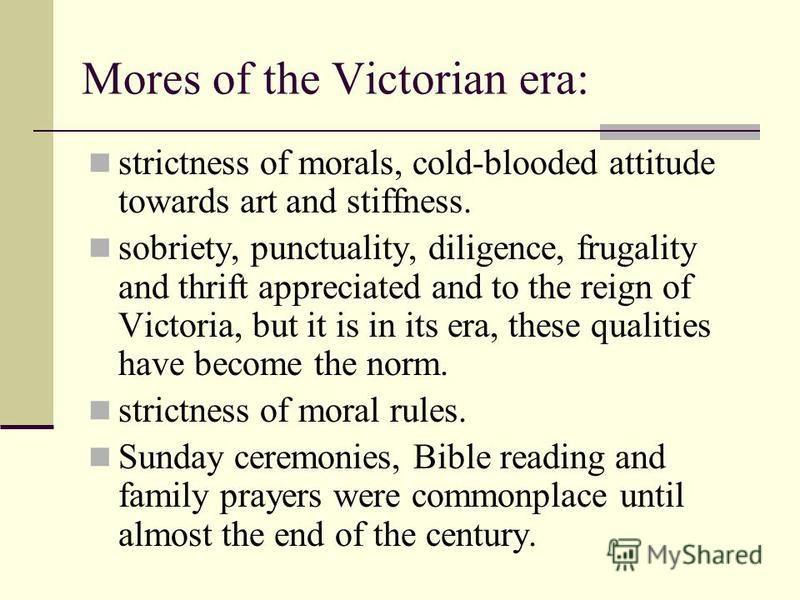 Mores of the Victorian era: strictness of morals, cold-blooded attitude towards art and stiffness. sobriety, punctuality, diligence, frugality and thrift appreciated and to the reign of Victoria, but it is in its era, these qualities have become the