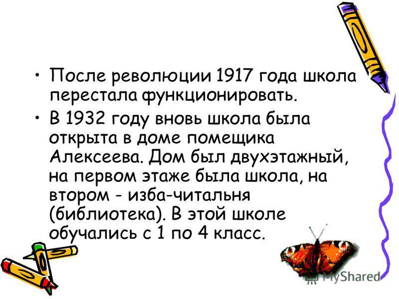После революции 1917 года школа перестала функционировать. В 1932 году вновь школа была открыта в доме помещика Алексеева. Дом был двухэтажный, на первом этаже была школа, на втором - изба-читальня (библиотека). В этой школе обучались с 1 по 4 класс.