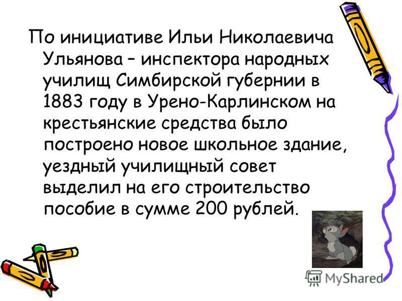 По инициативе Ильи Николаевича Ульянова – инспектора народных училищ Симбирской губернии в 1883 году в Урено-Карлинском на крестьянские средства было построено новое школьное здание, уездный училищный совет выделил на его строительство пособие в сумм