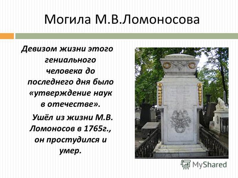 Могила М. В. Ломоносова Девизом жизни этого гениального человека до последнего дня было « утверждение наук в отечестве ». Ушёл из жизни М. В. Ломоносов в 1765 г., он простудился и умер.