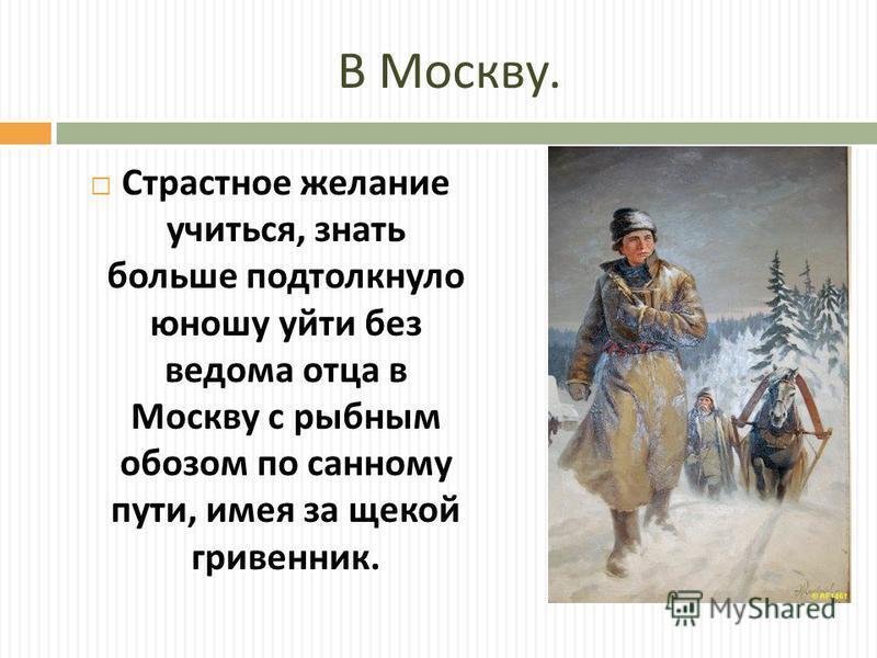 В Москву. Страстное желание учиться, знать больше подтолкнуло юношу уйти без ведома отца в Москву с рыбным обозом по санному пути, имея за щекой гривенник.