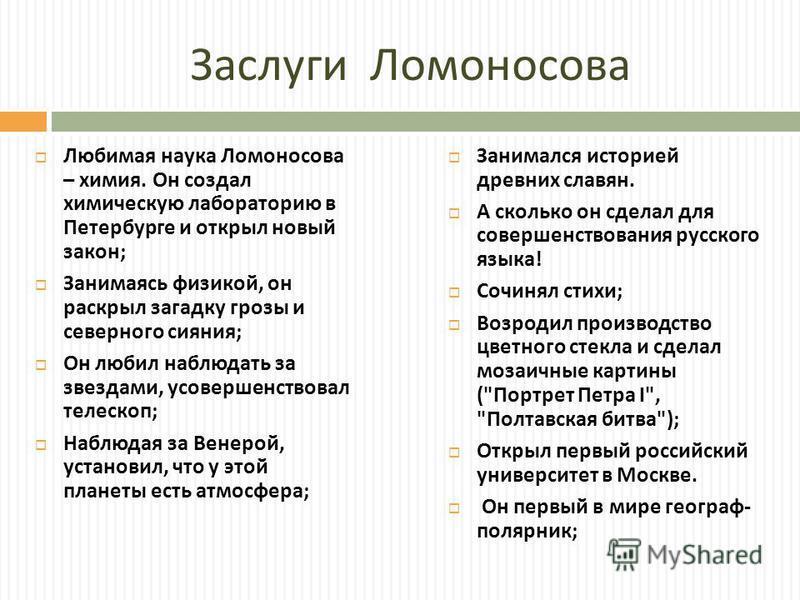 Заслуги Ломоносова Любимая наука Ломоносова – химия. Он создал химическую лабораторию в Петербурге и открыл новый закон ; Занимаясь физикой, он раскрыл загадку грозы и северного сияния ; Он любил наблюдать за звездами, усовершенствовал телескоп ; Наб