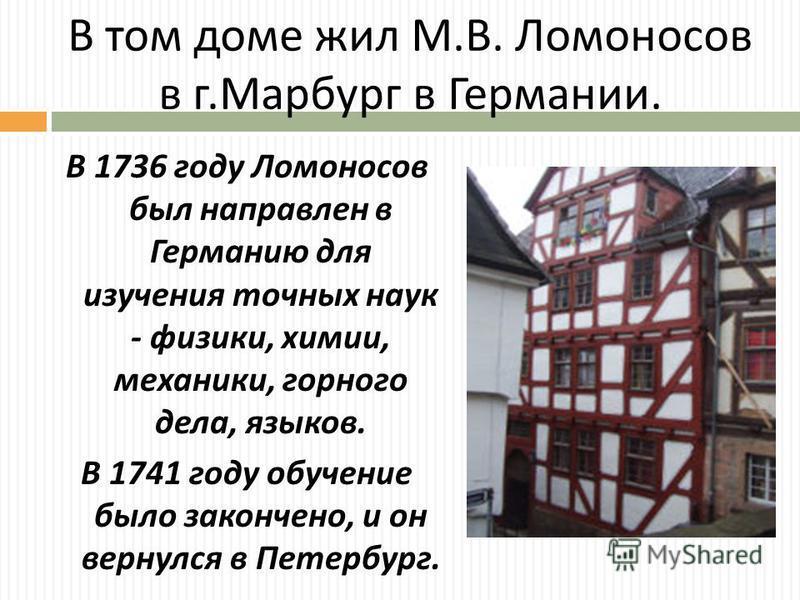 В том доме жил М. В. Ломоносов в г. Марбург в Германии. В 1736 году Ломоносов был направлен в Германию для изучения точных наук - физики, химии, механики, горного дела, языков. В 1741 году обучение было закончено, и он вернулся в Петербург.