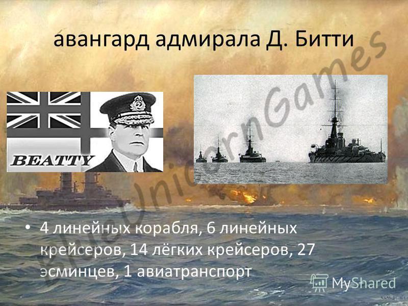 авангард адмирала Д. Битти 4 линейных корабля, 6 линейных крейсеров, 14 лёгких крейсеров, 27 эсминцев, 1 авиатранспорт