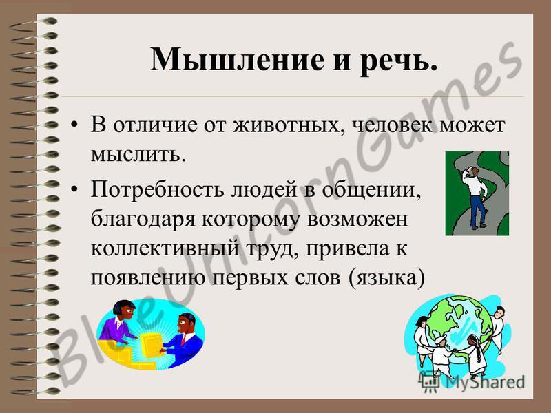 Мышление и речь. В отличие от животных, человек может мыслить. Потребность людей в общении, благодаря которому возможен коллективный труд, привела к появлению первых слов (языка)