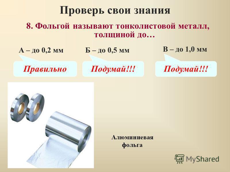 Проверь свои знания В – до 1,0 мм 8. Фольгой называют тонколистовой металл, толщиной до… А – до 0,2 ммБ – до 0,5 мм Правильно Подумай!!! Алюминиевая фольга