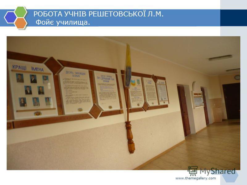 www.themegallery.com РОБОТА УЧНІВ РЕШЕТОВСЬКОЇ Л.М. Фойє училища.