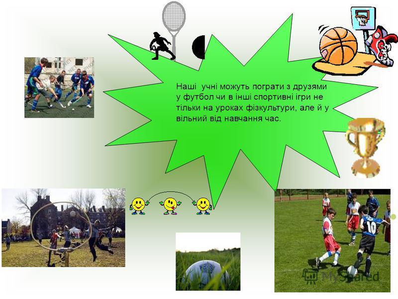 Наші учні можуть пограти з друзями у футбол чи в інші спортивні ігри не тільки на уроках фізкультури, але й у вільний від навчання час.