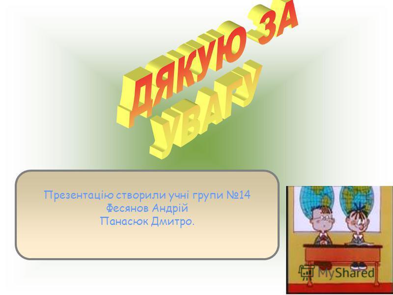 Презентацію створили учні групи 14 Фесянов Андрій Панасюк Дмитро.