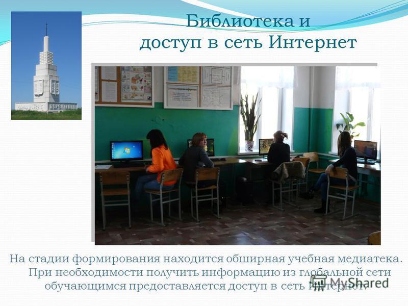 Библиотека и доступ в сеть Интернет На стадии формирования находится обширная учебная медиатека. При необходимости получить информацию из глобальной сети обучающимся предоставляется доступ в сеть Интернет.