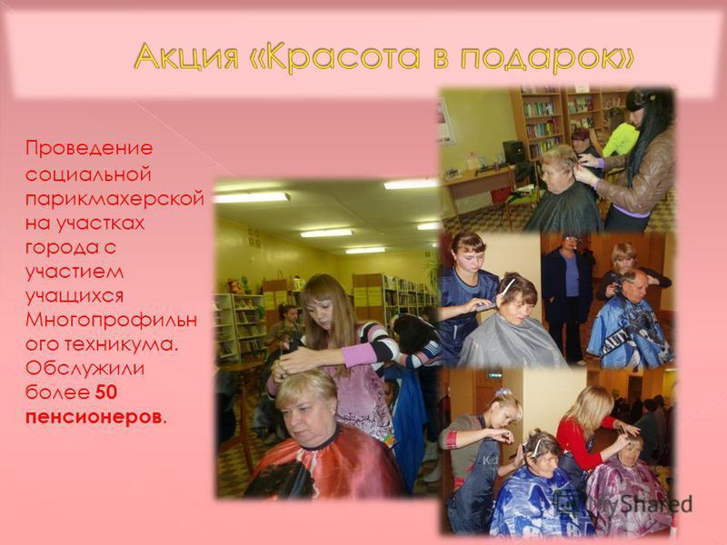 Проведение социальной парикмахерской на участках города с участием учащихся Многопрофильн ого техникума. Обслужили более 50 пенсионеров.