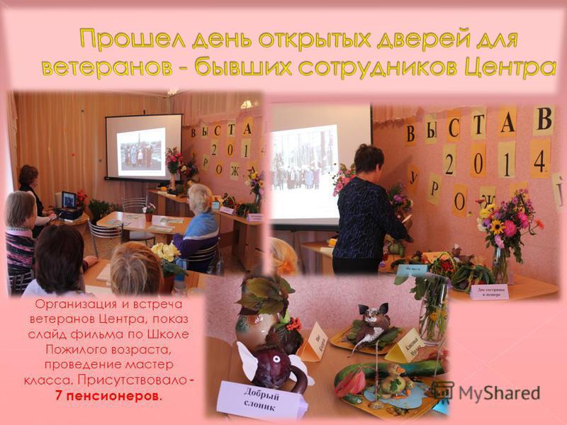 Организация и встреча ветеранов Центра, показ слайд фильма по Школе Пожилого возраста, проведение мастер класса. Присутствовало - 7 пенсионеров.