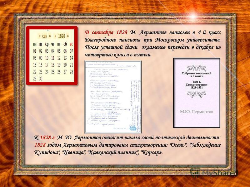 В сентябре 1828 М. Лермонтов зачислен в 4-й класс Благородного пансиона при Московском университете. После успешной сдачи экзаменов переведен в декабре из четвертого класса в пятый. К 1828 г. М. Ю. Лермонтов относит начало своей поэтической деятельно