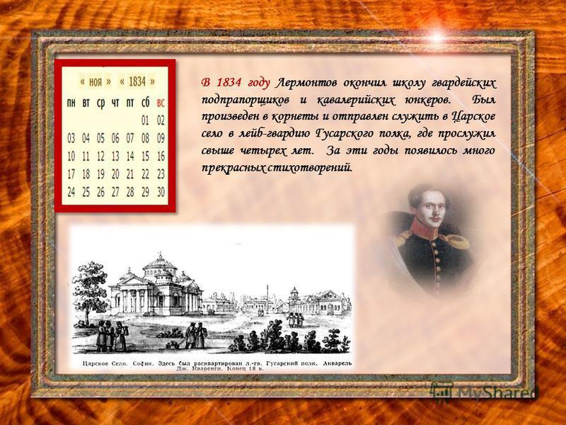 В 1834 году Лермонтов окончил школу гвардейских подпрапорщиков и кавалерийских юнкеров. Был произведен в корнеты и отправлен служить в Царское село в лейб-гвардию Гусарского полка, где прослужил свыше четырех лет. За эти годы появилось много прекрасн