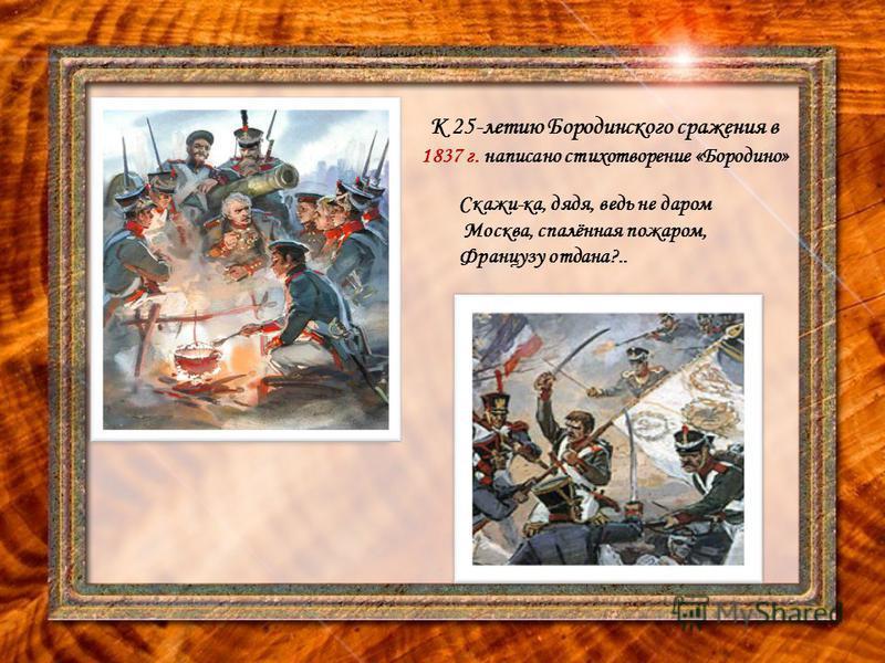 К 25-летию Бородинского сражения в 1837 г. написано стихотворение «Бородино» Скажи-ка, дядя, ведь не даром Москва, спалённая пожаром, Французу отдана?..