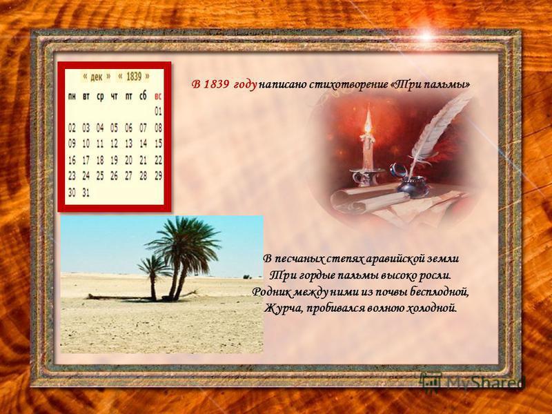В 1839 году написано стихотворение «Три пальмы» В песчаных степях аравийской земли Три гордые пальмы высоко росли. Родник между ними из почвы бесплодной, Журча, пробивался волною холодной.