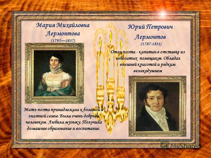 Мария Михайловна Лермонтова (17951817) Юрий Петрович Лермонтов (1787-1831) Мать поэта принадлежала к богатой и знатной семье. Была очень добрым человеком. Любила музыку. Получила домашнее образование и воспитание. Отец поэта - капитан в отставке из н