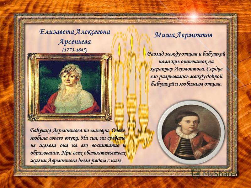 Елизавета Алексеевна Арсеньева (1773-1845) Миша Лермонтов Разлад между отцом и бабушкой наложил отпечаток на характер Лермонтова. Сердце его разрывалось между доброй бабушкой и любимым отцом. Бабушка Лермонтова по матери. Очень любила своего внука. Н