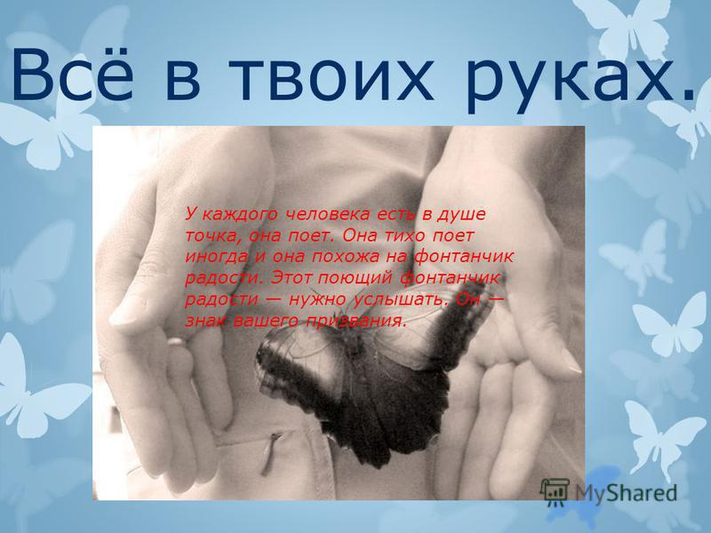 Всё в твоих руках. У каждого человека есть в душе точка, она поет. Она тихо поет иногда и она похожа на фонтанчик радости. Этот поющий фонтанчик радости нужно услышать. Он знак вашего призвания.