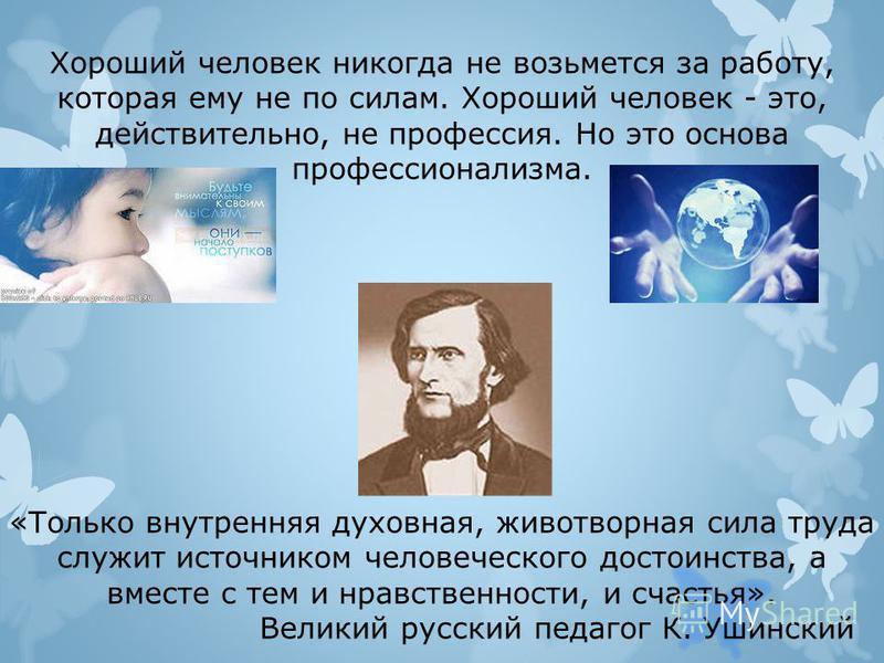 Хороший человек никогда не возьмется за работу, которая ему не по силам. Хороший человек - это, действительно, не профессия. Но это основа профессионализма. «Только внутренняя духовная, животворная сила труда служит источником человеческого достоинст