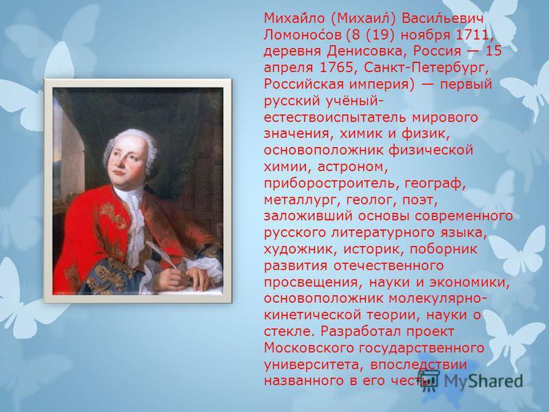 Миха́йло (Михаи́л) Васи́льевич Ломоно́сов (8 (19) ноября 1711, деревня Денисовка, Россия 15 апреля 1765, Санкт-Петербург, Российская империя) первый русский учёный- естествоиспытатель мирового значения, химик и физик, основоположник физической химии,