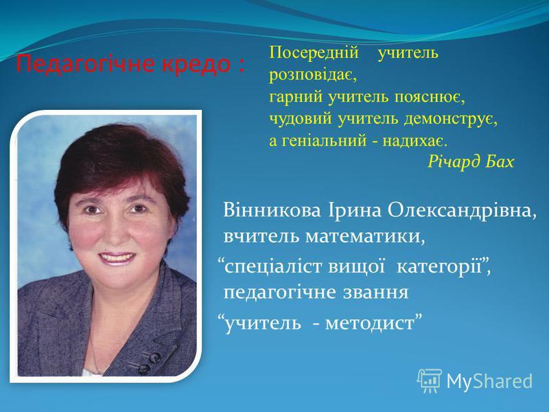 Педагогічне кредо : Вінникова Ірина Олександрівна, вчитель математики, спеціаліст вищої категорії, педагогічне звання учитель - методист. Посередній учитель розповідає, гарний учитель пояснює, чудовий учитель демонструє, а геніальний - надихає. Річар