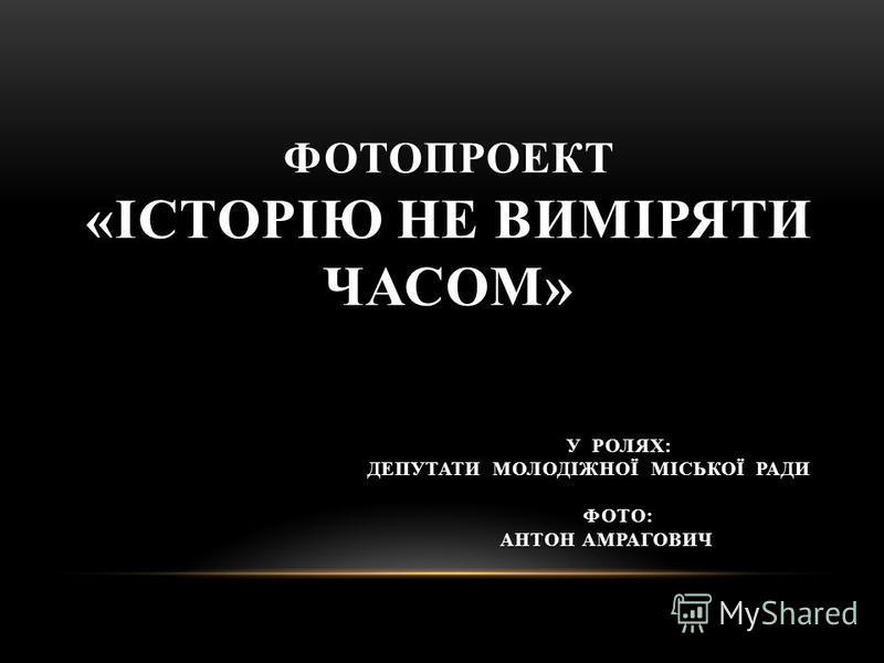 ФОТОПРОЕКТ «ІСТОРІЮ НЕ ВИМІРЯТИ ЧАСОМ» У РОЛЯХ: ДЕПУТАТИ МОЛОДІЖНОЇ МІСЬКОЇ РАДИ У РОЛЯХ: ДЕПУТАТИ МОЛОДІЖНОЇ МІСЬКОЇ РАДИ ФОТО: АНТОН АМРАГОВИЧ ФОТО: АНТОН АМРАГОВИЧ