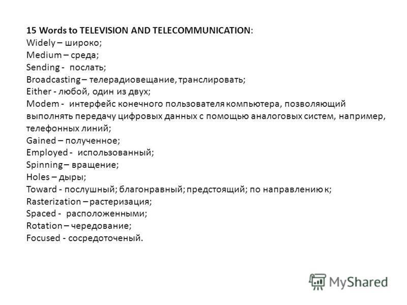 15 Words to TELEVISION AND TELECOMMUNICATION: Widely – широко; Medium – среда; Sending - послать; Broadcasting – телерадиовещание, транслировать; Either - любой, один из двух; Modem - интерфейс конечного пользователя компьютера, позволяющий выполнять