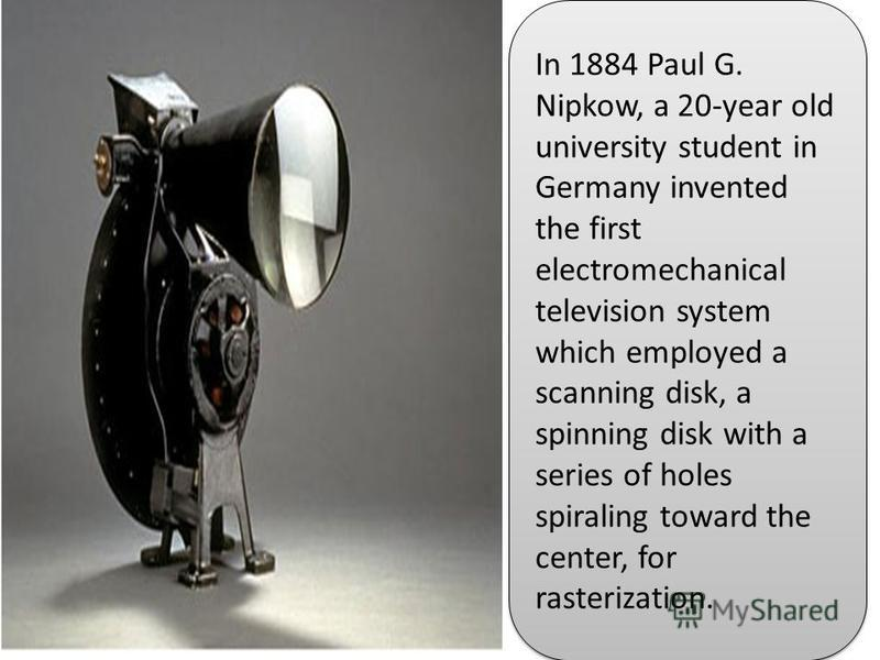 In 1884 Paul G. Nipkow, a 20-year old university student in Germany invented the first electromechanical television system which employed a scanning disk, a spinning disk with a series of holes spiraling toward the center, for rasterization.
