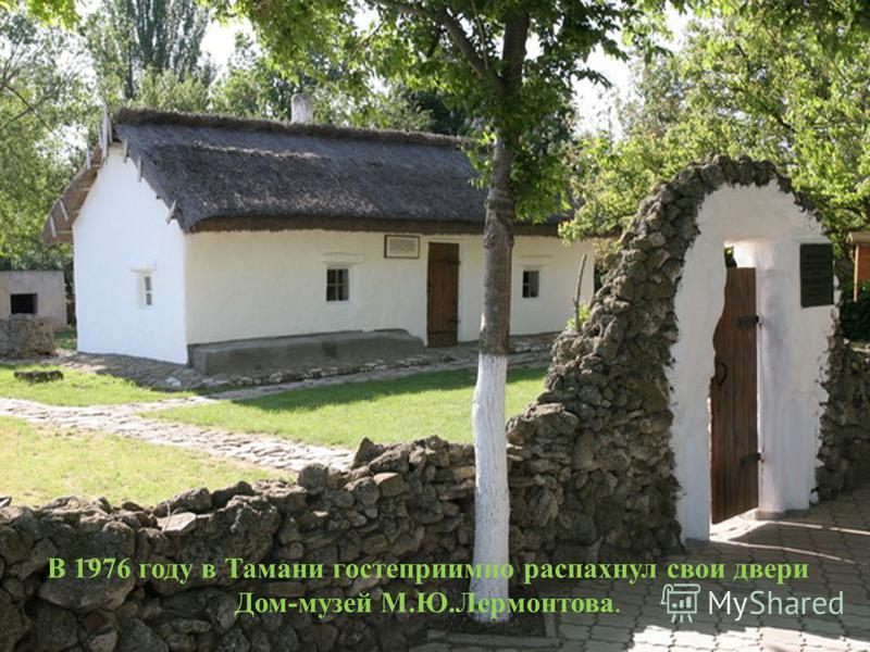 В 1976 году в Тамани гостеприимно распахнул свои двери Дом-музей М.Ю.Лермонтова.