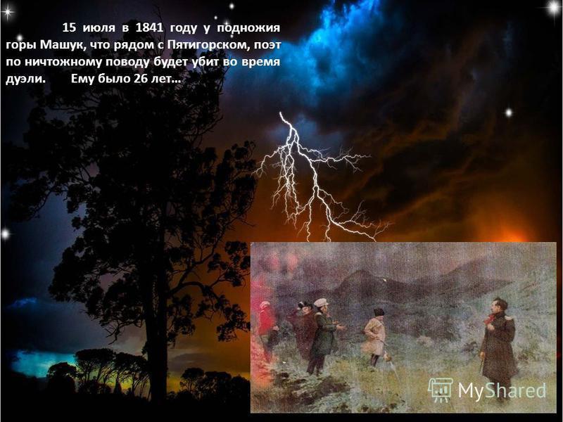 15 июля в 1841 году у подножия горы Машук, что рядом с Пятигорском, поэт по ничтожному поводу будет убит во время дуэли. Ему было 26 лет…