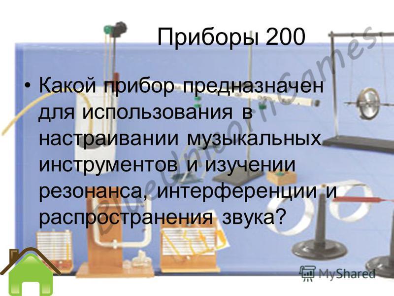 Приборы 200 Какой прибор предназначен для использования в настраивании музыкальных инструментов и изучении резонанса, интерференции и распространения звука?