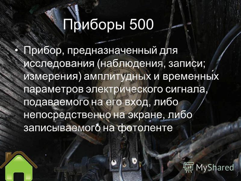 Приборы 500 Прибор, предназначенный для исследования (наблюдения, записи; измерения) амплитудных и временны́х параметров электрического сигнала, подаваемого на его вход, либо непосредственно на экране, либо записываемого на фотоленте