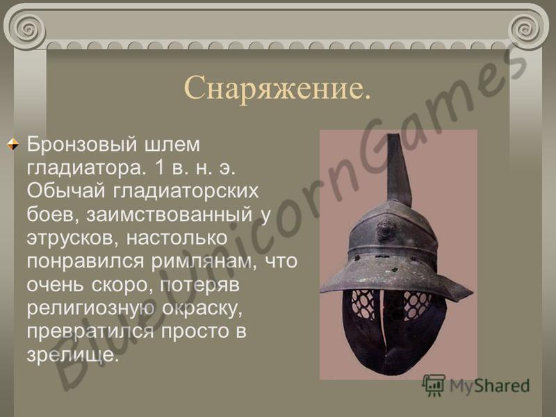 Снаряжение. Бронзовый шлем гладиатора. 1 в. н. э. Обычай гладиаторских боев, заимствованный у этрусков, настолько понравился римлянам, что очень скоро, потеряв религиозную окраску, превратился просто в зрелище.