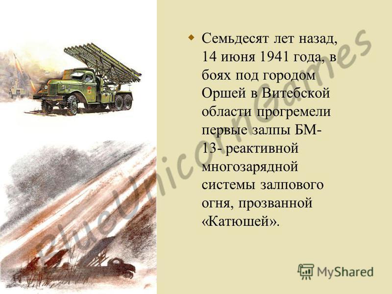 Семьдесят лет назад, 14 июня 1941 года, в боях под городом Оршей в Витебской области прогремели первые залпы БМ- 13- реактивной многозарядной системы залпового огня, прозванной «Катюшей».