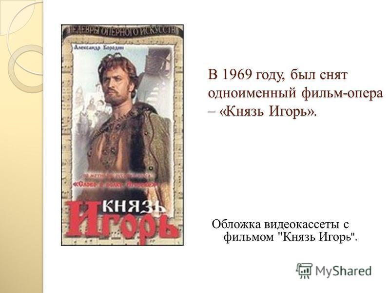 В 1969 году, был снят одноименный фильм-опера – «Князь Игорь». Обложка видеокассеты с фильмом Князь Игор ь .