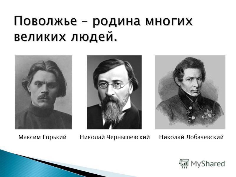 Максим Горький Николай Чернышевский Николай Лобачевский Поволжье – родина многих великих людей.