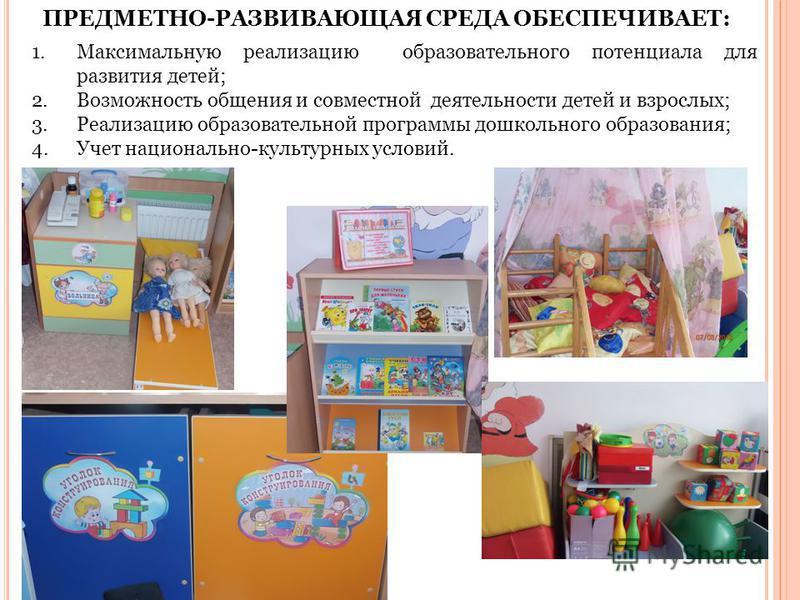 ПРЕДМЕТНО-РАЗВИВАЮЩАЯ СРЕДА ОБЕСПЕЧИВАЕТ: 1. Максимальную реализацию образовательного потенциала для развития детей; 2. Возможность общения и совместной деятельности детей и взрослых; 3. Реализацию образовательной программы дошкольного образования; 4