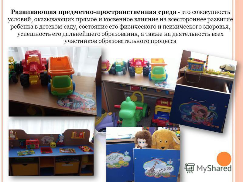 Развивающая предметно-пространственная среда - это совокупность условий, оказывающих прямое и косвенное влияние на всестороннее развитие ребенка в детском саду, состояние его физического и психического здоровья, успешность его дальнейшего образования
