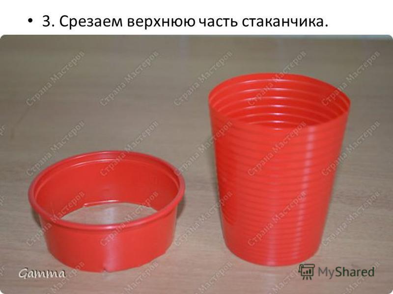 3. Срезаем верхнюю часть стаканчика.