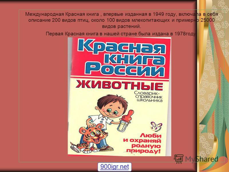 Международная Красная книга, впервые изданная в 1949 году, включала в себя описание 200 видов птиц, около 100 видов млекопитающих и примерно 25000 видов растений. Первая Красная книга в нашей стране была издана в 1978 году. 900igr.net