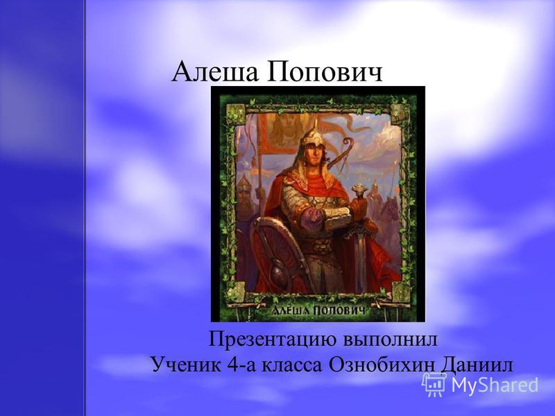 Алеша Попович Презентацию выполнил Ученик 4-а класса Ознобихин Даниил