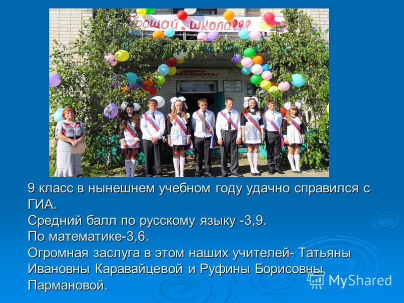 9 класс в нынешнем учебном году удачно справился с ГИА. Средний балл по русскому языку -3,9. По математике-3,6. Огромная заслуга в этом наших учителей- Татьяны Ивановны Каравайцевой и Руфины Борисовны Пармановой.