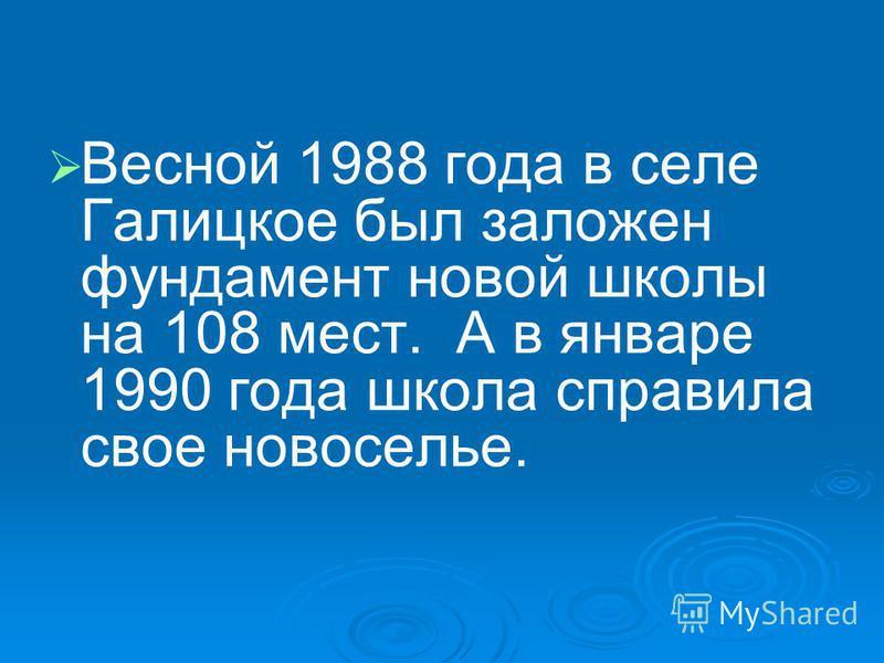 Весной 1988 года в селе Галицкое был заложен фундамент новой школы на 108 мест. А в январе 1990 года школа справила свое новоселье.